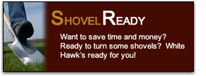 Want to save time and money?  Ready to turn some shovels?  White Hawk's ready for you!
